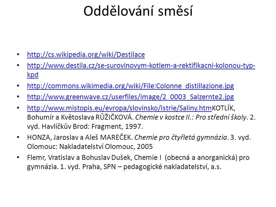 http://cs.wikipedia.org/wiki/Destilace http://www.destila.cz/se-surovinovym-kotlem-a-rektifikacni-kolonou-typ- kpd http://www.destila.cz/se-surovinovym-kotlem-a-rektifikacni-kolonou-typ- kpd http://commons.wikimedia.org/wiki/File:Colonne_distillazione.jpg http://www.greenwave.cz/userfiles/image/2_0003_Salzernte2.jpg http://www.mistopis.eu/evropa/slovinsko/Istrie/Saliny.htmKOTLÍK, Bohumír a Květoslava RŮŽIČKOVÁ.