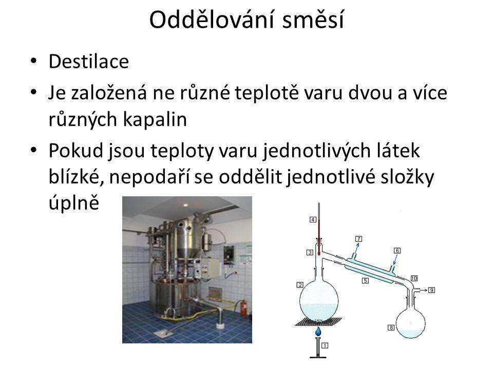 Oddělování směsí Destilace Je založená ne různé teplotě varu dvou a více různých kapalin Pokud jsou teploty varu jednotlivých látek blízké, nepodaří se oddělit jednotlivé složky úplně