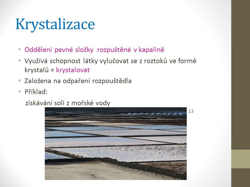 Krystalizace Oddělení pevné složky rozpuštěné v kapalině Využívá schopnost látky vylučovat se z roztoků ve formě krystalů = krystalovat Založena na odpaření rozpouštědla Příklad: získávání soli z mořské vody 13