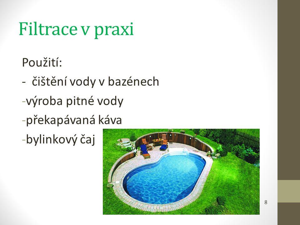 Filtrace v praxi Použití: - čištění vody v bazénech -výroba pitné vody -překapávaná káva -bylinkový čaj 8