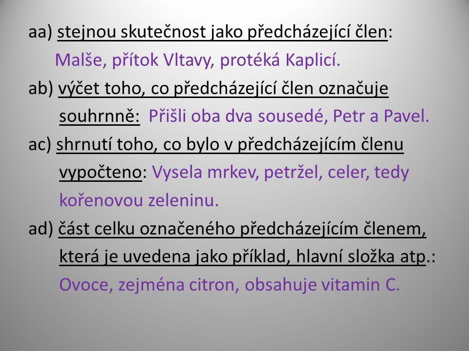 aa) stejnou skutečnost jako předcházející člen: Malše, přítok Vltavy, protéká Kaplicí. ab) výčet toho, co předcházející člen označuje souhrnně: Přišli