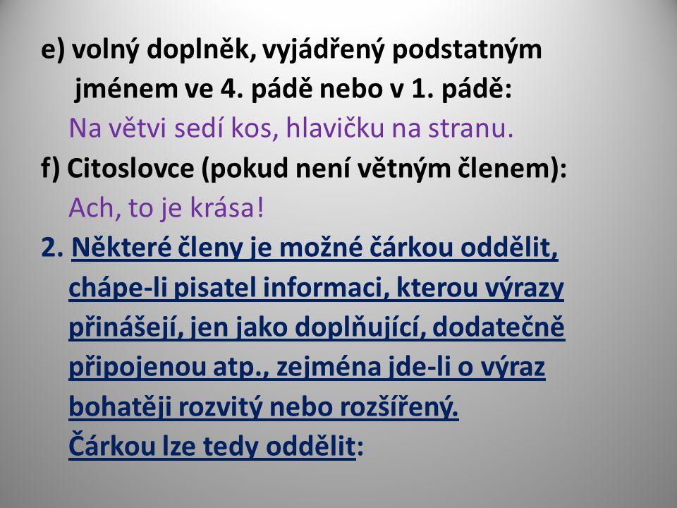 e) volný doplněk, vyjádřený podstatným jménem ve 4. pádě nebo v 1. pádě: Na větvi sedí kos, hlavičku na stranu. f) Citoslovce (pokud není větným člene