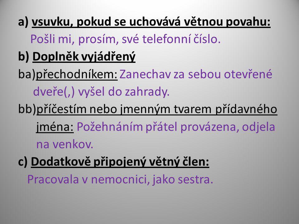 a) vsuvku, pokud se uchovává větnou povahu: Pošli mi, prosím, své telefonní číslo. b) Doplněk vyjádřený ba)přechodníkem: Zanechav za sebou otevřené dv