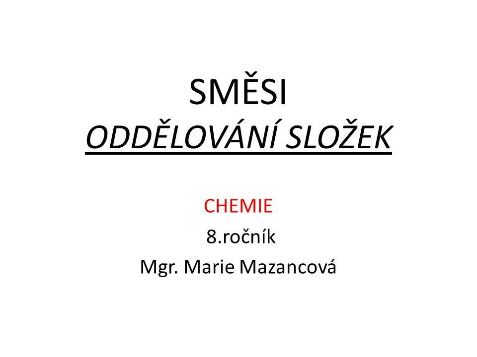 SMĚSI ODDĚLOVÁNÍ SLOŽEK CHEMIE 8.ročník Mgr. Marie Mazancová