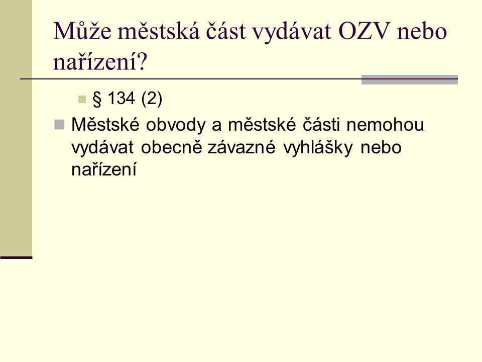 Může městská část vydávat OZV nebo nařízení? § 134 (2) Městské obvody a městské části nemohou vydávat obecně závazné vyhlášky nebo nařízení