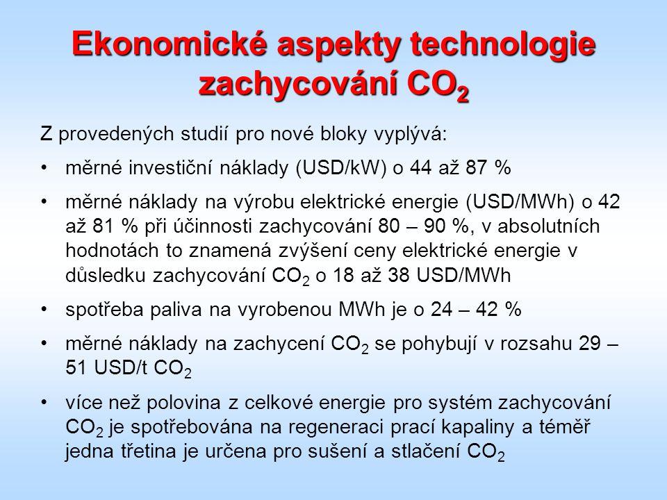 Ekonomické aspekty technologie zachycování CO 2 Z provedených studií pro nové bloky vyplývá: měrné investiční náklady (USD/kW) o 44 až 87 % měrné náklady na výrobu elektrické energie (USD/MWh) o 42 až 81 % při účinnosti zachycování 80 – 90 %, v absolutních hodnotách to znamená zvýšení ceny elektrické energie v důsledku zachycování CO 2 o 18 až 38 USD/MWh spotřeba paliva na vyrobenou MWh je o 24 – 42 % měrné náklady na zachycení CO 2 se pohybují v rozsahu 29 – 51 USD/t CO 2 více než polovina z celkové energie pro systém zachycování CO 2 je spotřebována na regeneraci prací kapaliny a téměř jedna třetina je určena pro sušení a stlačení CO 2