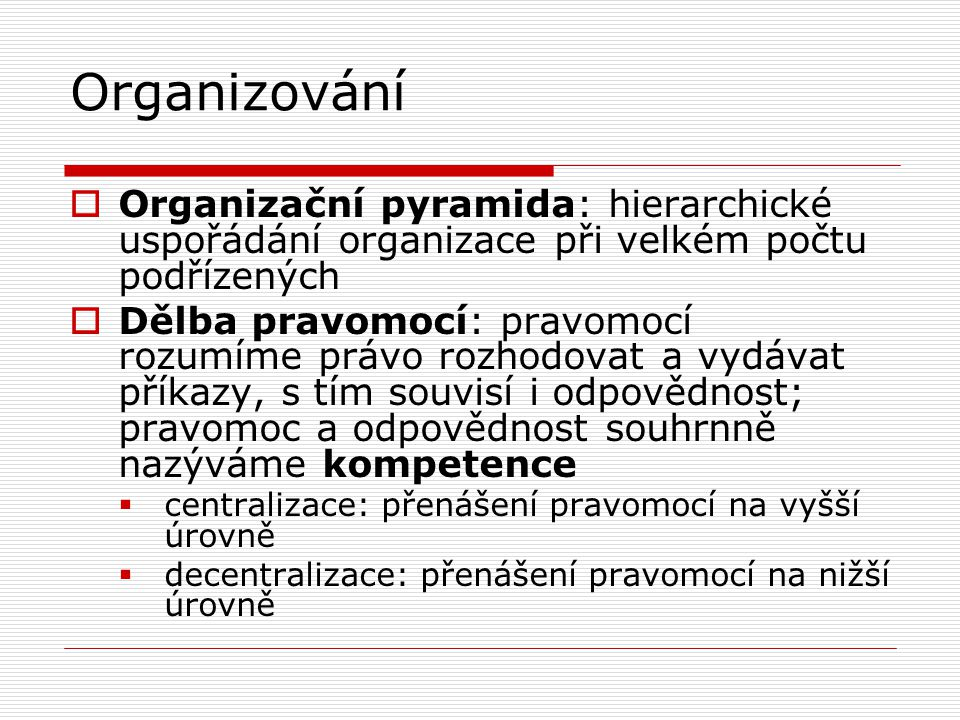Organizování  Organizační pyramida: hierarchické uspořádání organizace při velkém počtu podřízených  Dělba pravomocí: pravomocí rozumíme právo rozhodovat a vydávat příkazy, s tím souvisí i odpovědnost; pravomoc a odpovědnost souhrnně nazýváme kompetence  centralizace: přenášení pravomocí na vyšší úrovně  decentralizace: přenášení pravomocí na nižší úrovně