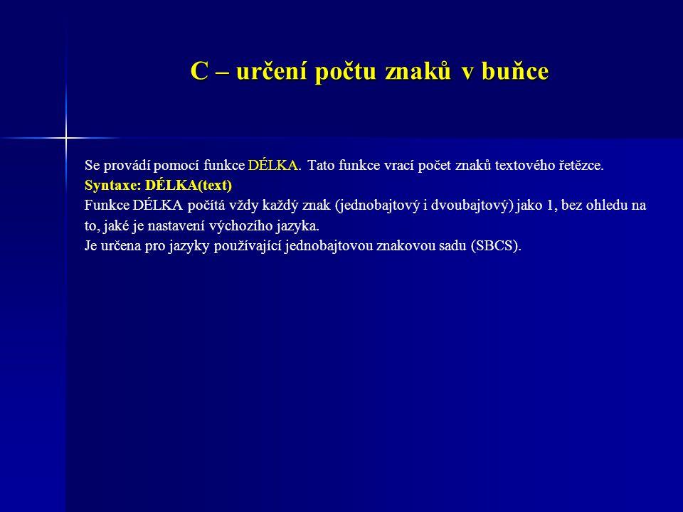 C – určení počtu znaků v buňce Se provádí pomocí funkce DÉLKA. Tato funkce vrací počet znaků textového řetězce. Syntaxe: DÉLKA(text) Funkce DÉLKA počí