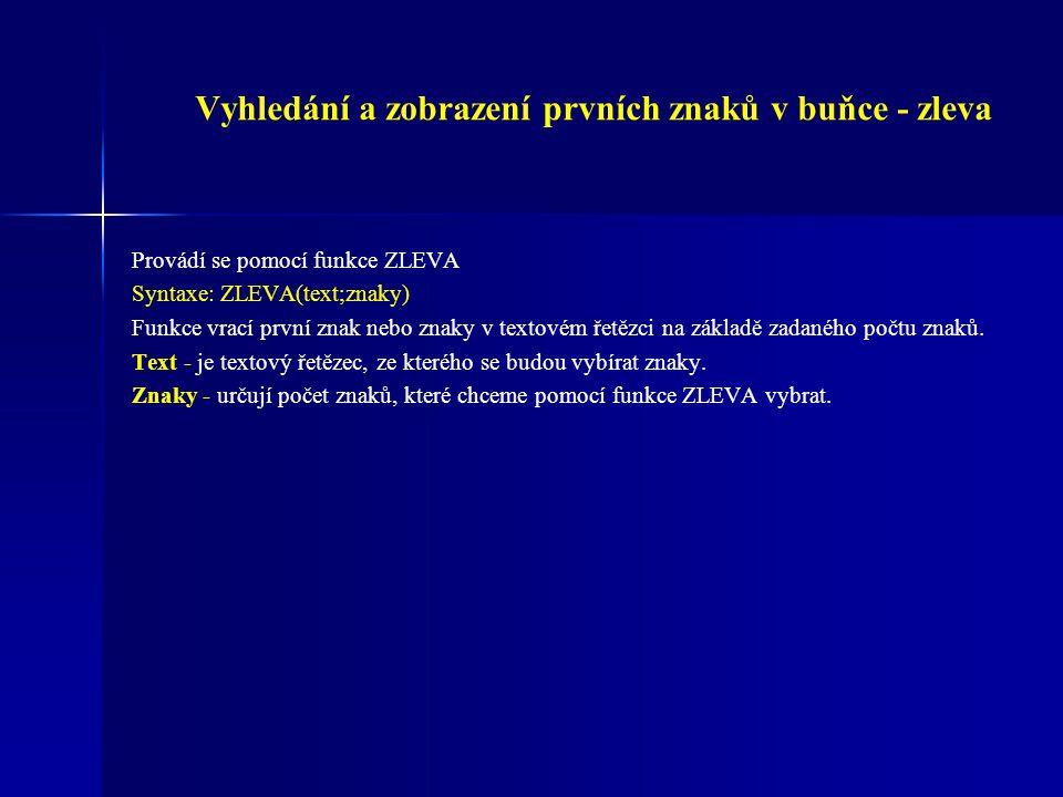 Vyhledání a zobrazení posledních znaků v buňce - zprava Provádí se pomocí funkce ZPRAVA Syntaxe: ZPRAVA(text;znaky) Funkce vrací na základě zadaného počtu znaků počet znaků od konce textového řetězce (zprava) Text - je textový řetězec, ze kterého se budou vybírat znaky.