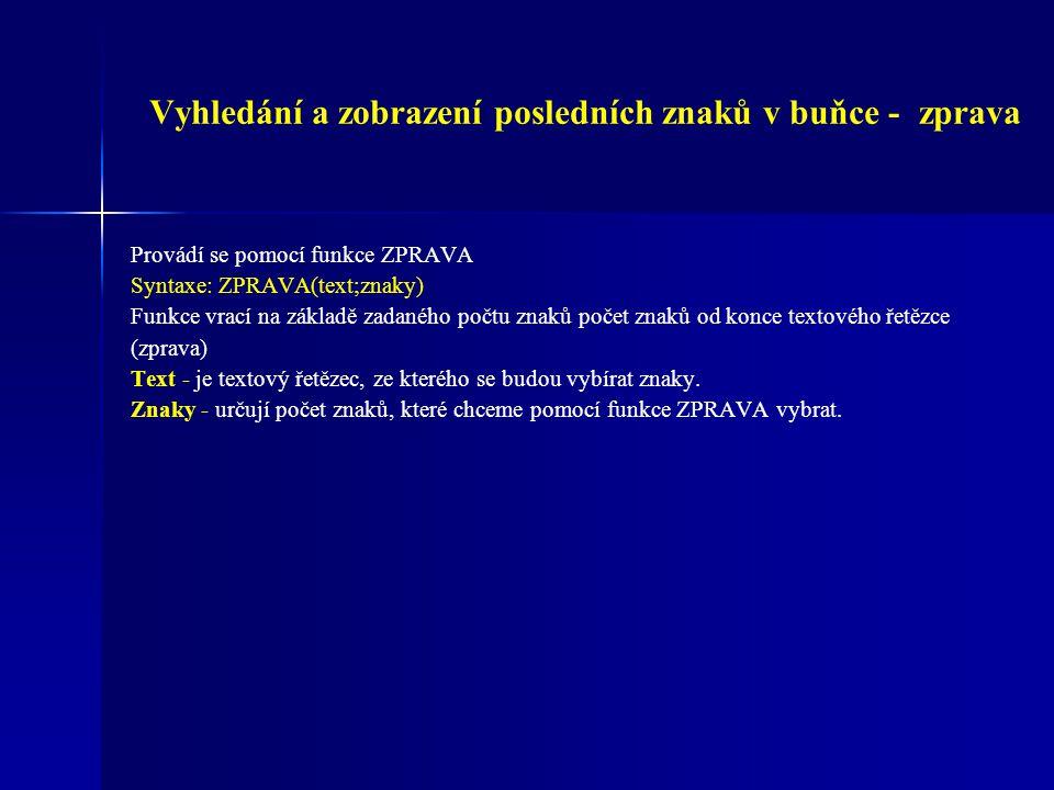 Vyhledání a zobrazení posledních znaků v buňce - zprava Provádí se pomocí funkce ZPRAVA Syntaxe: ZPRAVA(text;znaky) Funkce vrací na základě zadaného p