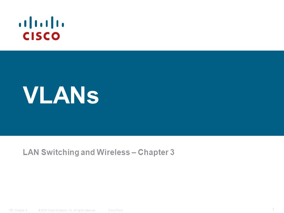 © 2006 Cisco Systems, Inc. All rights reserved.Cisco PublicITE I Chapter 6 1 VLANs LAN Switching and Wireless – Chapter 3