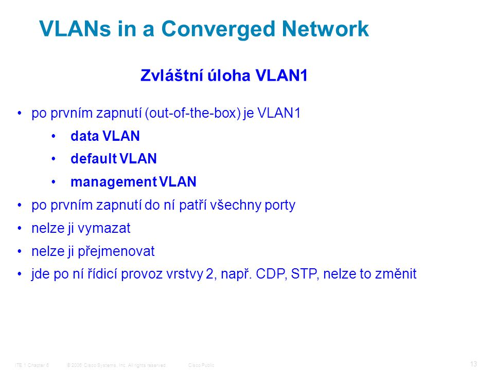© 2006 Cisco Systems, Inc. All rights reserved.Cisco PublicITE 1 Chapter 6 13 VLANs in a Converged Network po prvním zapnutí (out-of-the-box) je VLAN1
