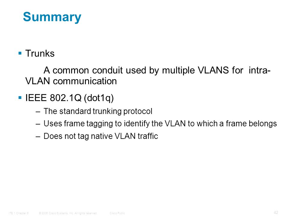 © 2006 Cisco Systems, Inc. All rights reserved.Cisco PublicITE 1 Chapter 6 42 Summary  Trunks A common conduit used by multiple VLANS for intra- VLAN