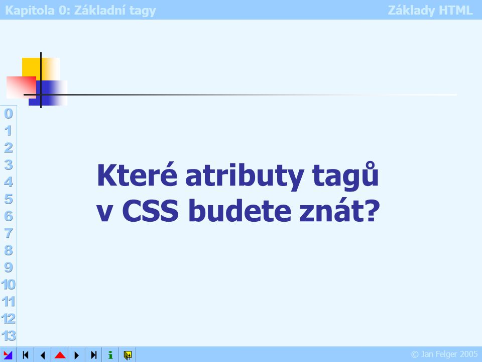 Kapitola 0: Základní tagy Základy HTML © Jan Felger 2005 Které atributy tagů v CSS budete znát?