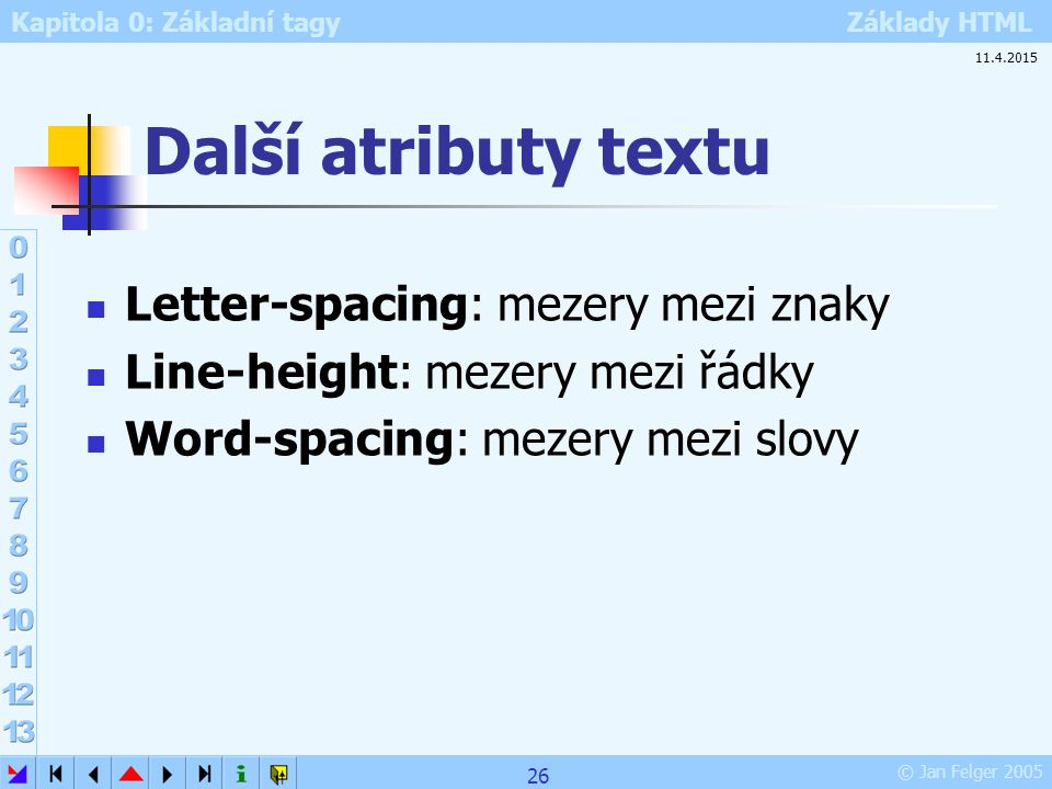 Kapitola 0: Základní tagy Základy HTML © Jan Felger 2005 Další atributy textu Letter-spacing: mezery mezi znaky Line-height: mezery mezi řádky Word-sp