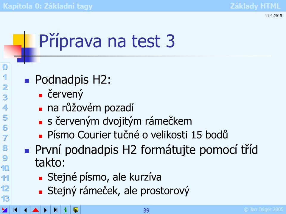 Kapitola 0: Základní tagy Základy HTML © Jan Felger 2005 Příprava na test 3 Podnadpis H2: červený na růžovém pozadí s červeným dvojitým rámečkem Písmo