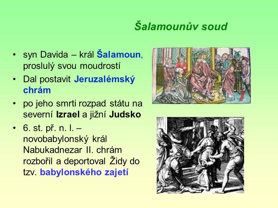 Šalamounův soud syn Davida – král Šalamoun, proslulý svou moudrostí Dal postavit Jeruzalémský chrám po jeho smrti rozpad státu na severní Izrael a jižní Judsko 6.