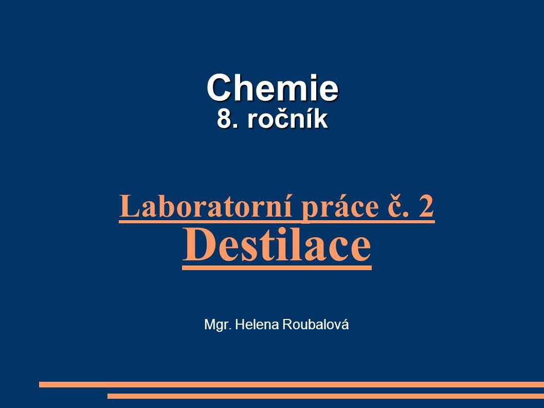 Chemie 8. ročník Laboratorní práce č. 2 Destilace Mgr. Helena Roubalová