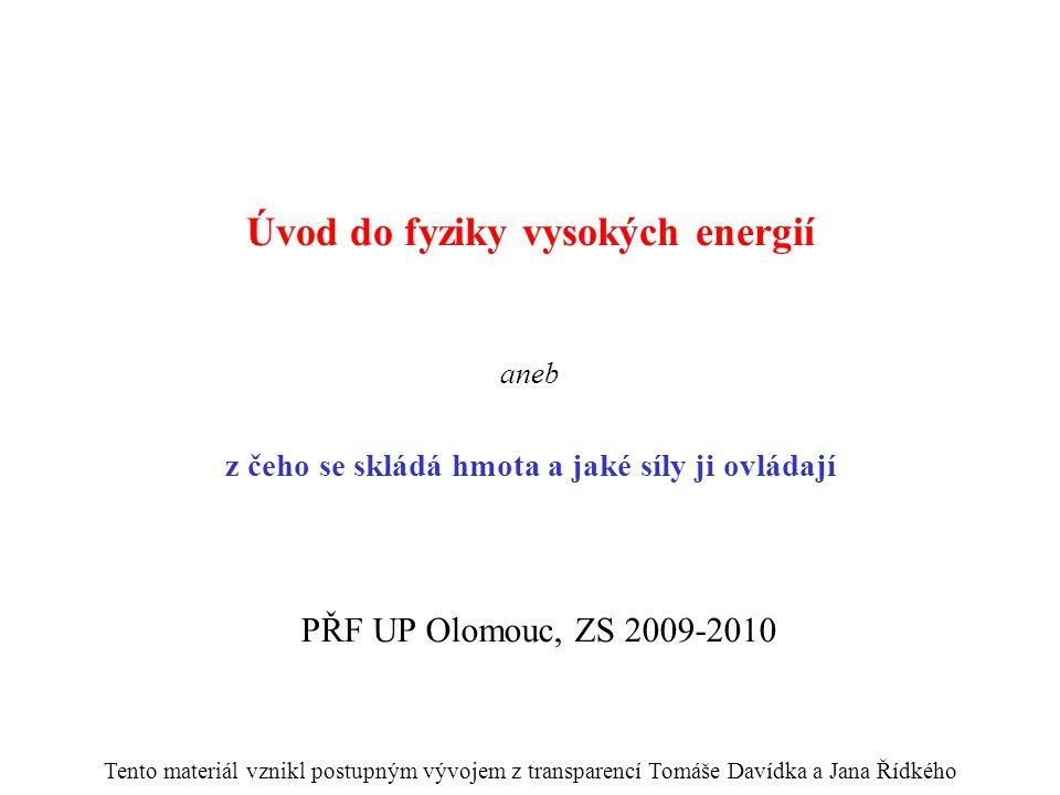 Úvod do fyziky vysokých energií aneb z čeho se skládá hmota a jaké síly ji ovládají PŘF UP Olomouc, ZS 2009-2010 Tento materiál vznikl postupným vývojem z transparencí Tomáše Davídka a Jana Řídkého