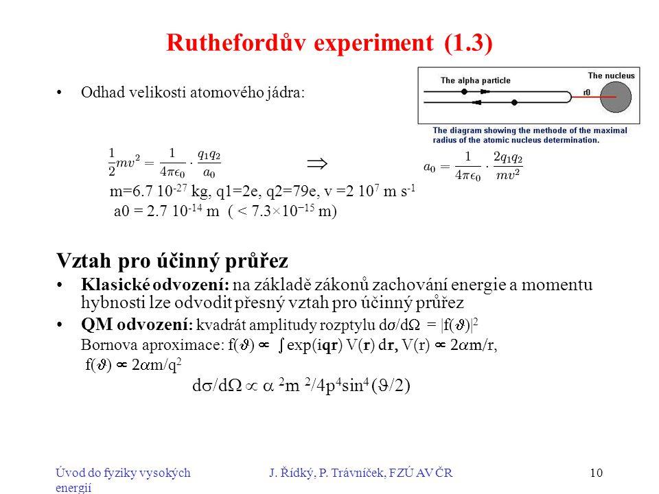 Úvod do fyziky vysokých energií J. Řídký, P. Trávníček, FZÚ AV ČR10 Ruthefordův experiment (1.3) Odhad velikosti atomového jádra: m=6.7 10 -27 kg, q1=