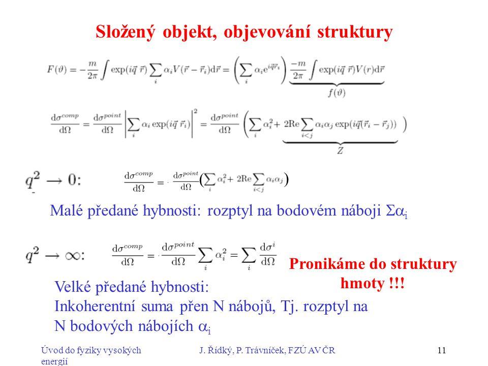 Úvod do fyziky vysokých energií J. Řídký, P. Trávníček, FZÚ AV ČR11 Složený objekt, objevování struktury ( ) Malé předané hybnosti: rozptyl na bodovém