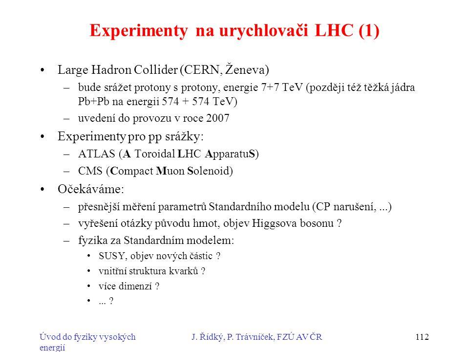 Úvod do fyziky vysokých energií J. Řídký, P. Trávníček, FZÚ AV ČR112 Experimenty na urychlovači LHC (1) Large Hadron Collider (CERN, Ženeva) –bude srá