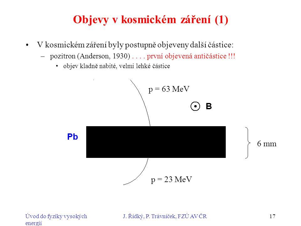 Úvod do fyziky vysokých energií J. Řídký, P. Trávníček, FZÚ AV ČR17 Objevy v kosmickém záření (1) V kosmickém záření byly postupně objeveny další část