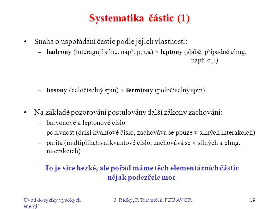 Úvod do fyziky vysokých energií J. Řídký, P. Trávníček, FZÚ AV ČR19 Systematika částic (1) Snaha o uspořádání částic podle jejich vlastností: –hadrony