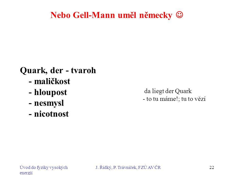 Úvod do fyziky vysokých energií J. Řídký, P. Trávníček, FZÚ AV ČR22 Nebo Gell-Mann uměl německy Quark, der - tvaroh - maličkost - hloupost - nesmysl -