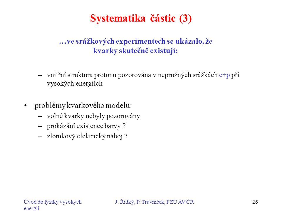 Úvod do fyziky vysokých energií J. Řídký, P. Trávníček, FZÚ AV ČR26 Systematika částic (3) –vnitřní struktura protonu pozorována v nepružných srážkách