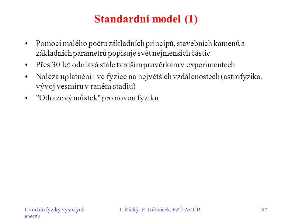 Úvod do fyziky vysokých energií J. Řídký, P. Trávníček, FZÚ AV ČR37 Standardní model (1) Pomocí malého počtu základních principů, stavebních kamenů a