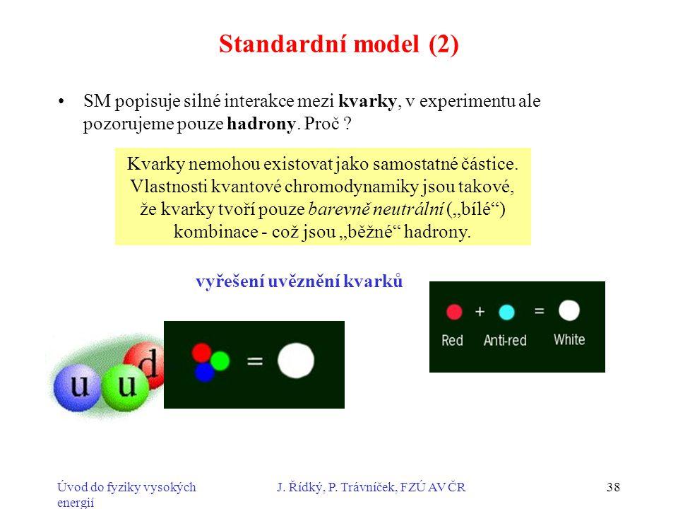 Úvod do fyziky vysokých energií J. Řídký, P. Trávníček, FZÚ AV ČR38 Standardní model (2) SM popisuje silné interakce mezi kvarky, v experimentu ale po