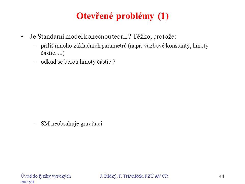 Úvod do fyziky vysokých energií J. Řídký, P. Trávníček, FZÚ AV ČR44 Otevřené problémy (1) Je Standarní model konečnou teorií ? Těžko, protože: –příliš