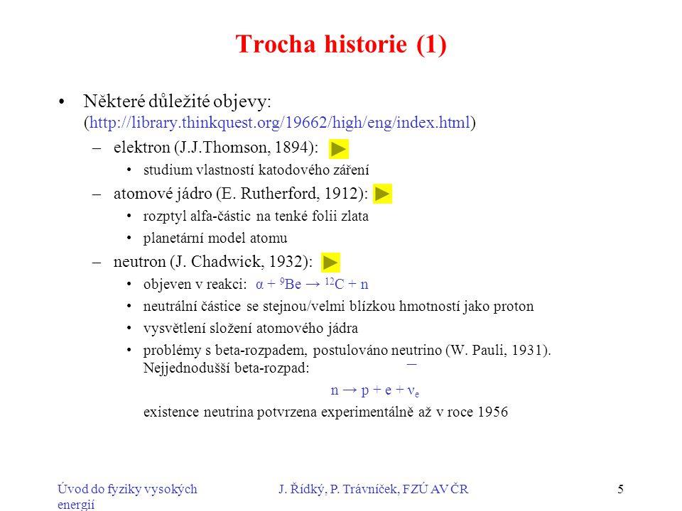 Úvod do fyziky vysokých energií J. Řídký, P. Trávníček, FZÚ AV ČR5 Trocha historie (1) Některé důležité objevy: (http://library.thinkquest.org/19662/h