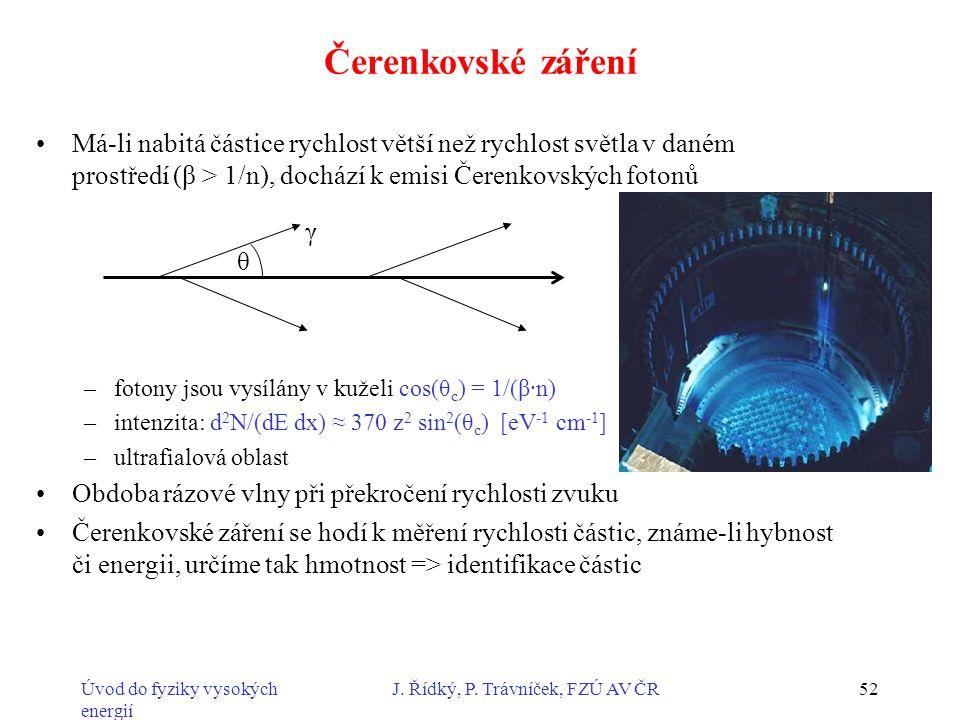 Úvod do fyziky vysokých energií J. Řídký, P. Trávníček, FZÚ AV ČR52 Čerenkovské záření Má-li nabitá částice rychlost větší než rychlost světla v daném