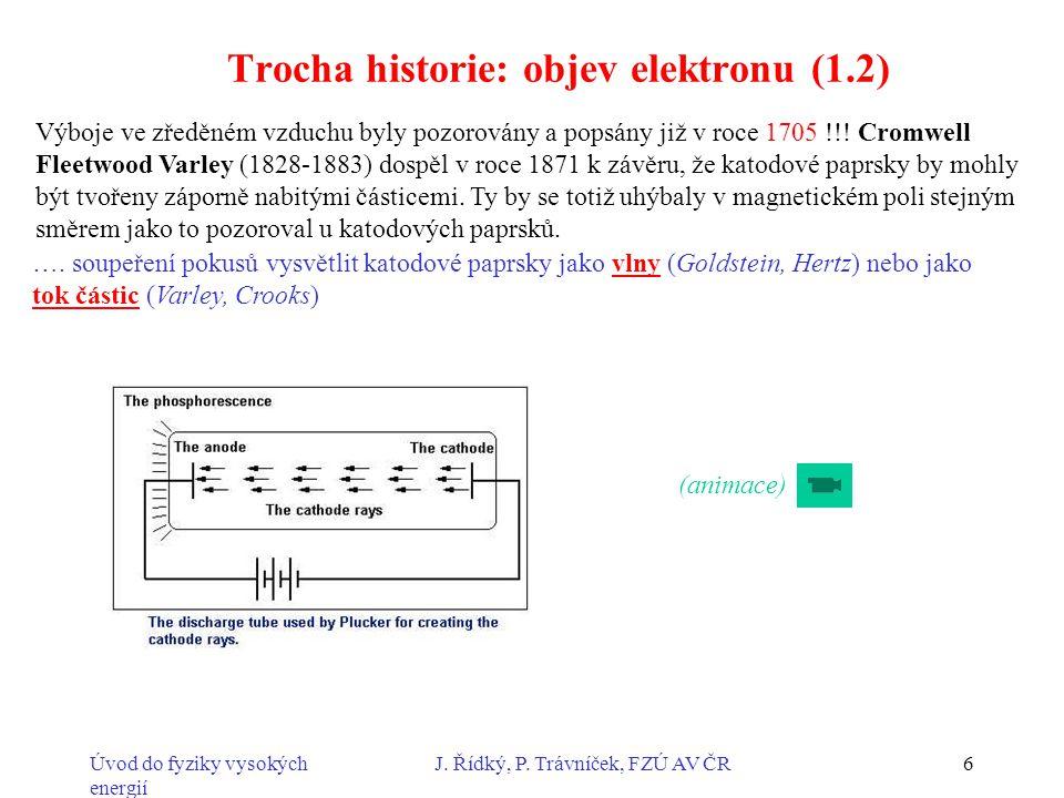 Úvod do fyziky vysokých energií J. Řídký, P. Trávníček, FZÚ AV ČR6 Trocha historie: objev elektronu (1.2) Výboje ve zředěném vzduchu byly pozorovány a