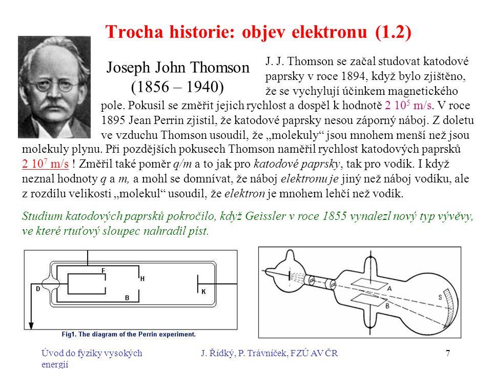 Úvod do fyziky vysokých energií J. Řídký, P. Trávníček, FZÚ AV ČR7 Trocha historie: objev elektronu (1.2) Joseph John Thomson (1856 – 1940) J. J. Thom