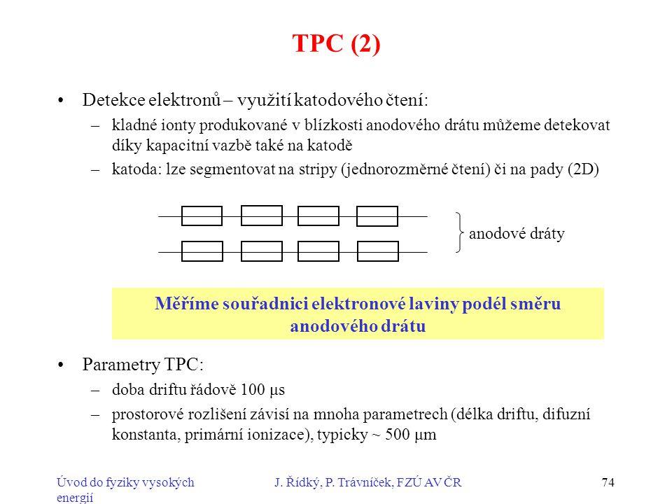 Úvod do fyziky vysokých energií J. Řídký, P. Trávníček, FZÚ AV ČR74 TPC (2) Detekce elektronů – využití katodového čtení: –kladné ionty produkované v