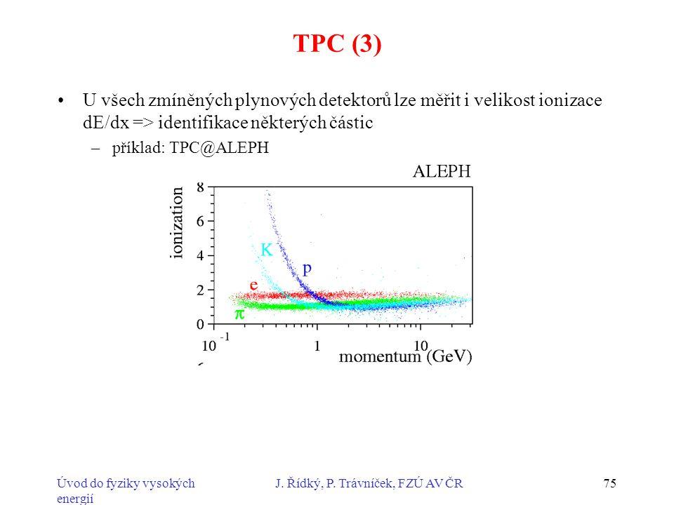 Úvod do fyziky vysokých energií J. Řídký, P. Trávníček, FZÚ AV ČR75 TPC (3) U všech zmíněných plynových detektorů lze měřit i velikost ionizace dE/dx
