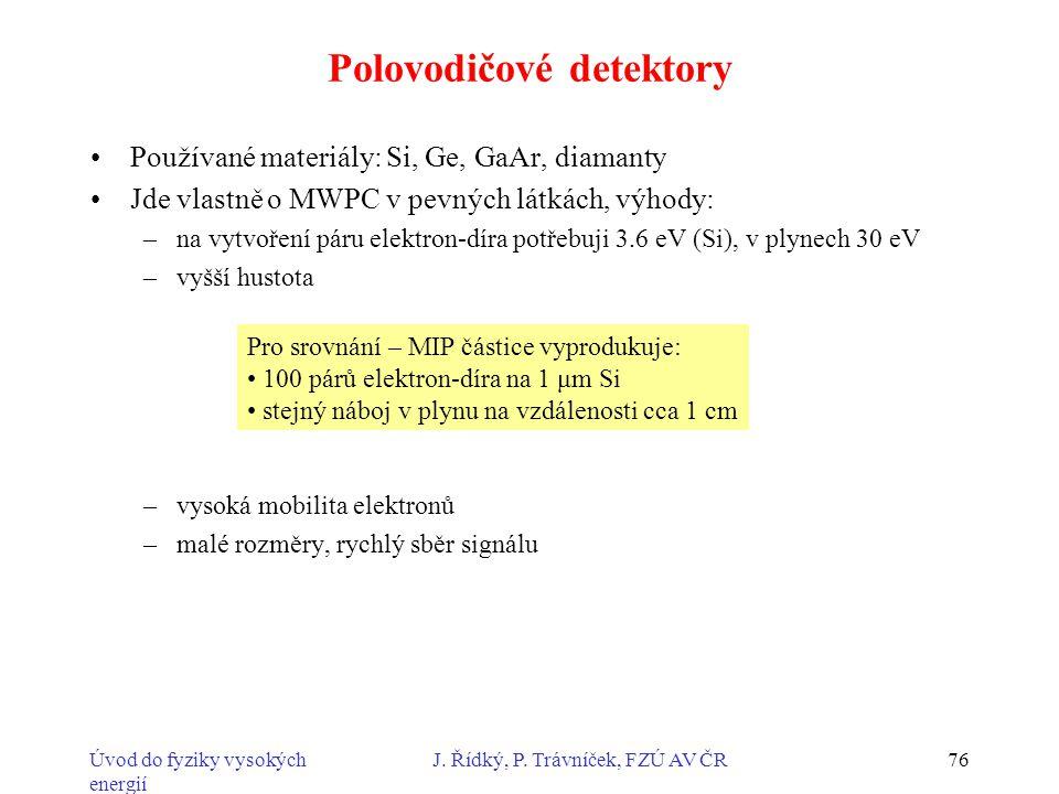 Úvod do fyziky vysokých energií J. Řídký, P. Trávníček, FZÚ AV ČR76 Polovodičové detektory Používané materiály: Si, Ge, GaAr, diamanty Jde vlastně o M