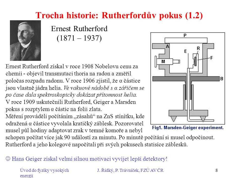 Úvod do fyziky vysokých energií J. Řídký, P. Trávníček, FZÚ AV ČR8 Trocha historie: Rutherfordův pokus (1.2) Ernest Rutherford (1871 – 1937) Ernest Ru