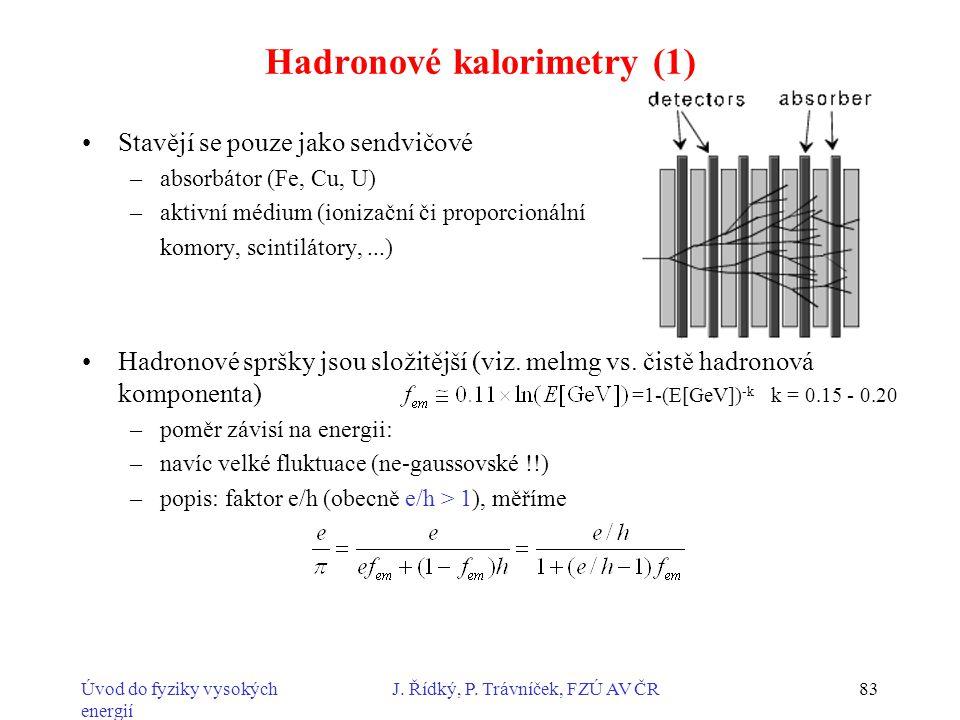 Úvod do fyziky vysokých energií J. Řídký, P. Trávníček, FZÚ AV ČR83 Hadronové kalorimetry (1) Stavějí se pouze jako sendvičové –absorbátor (Fe, Cu, U)
