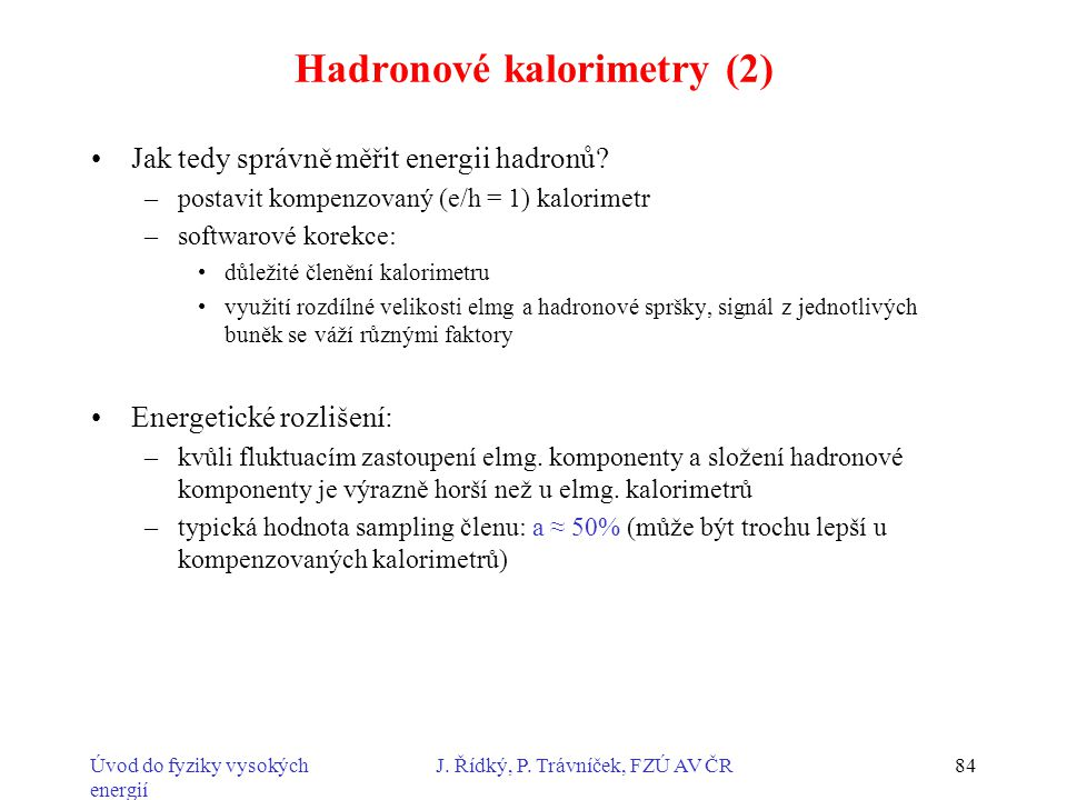 Úvod do fyziky vysokých energií J. Řídký, P. Trávníček, FZÚ AV ČR84 Hadronové kalorimetry (2) Jak tedy správně měřit energii hadronů? –postavit kompen