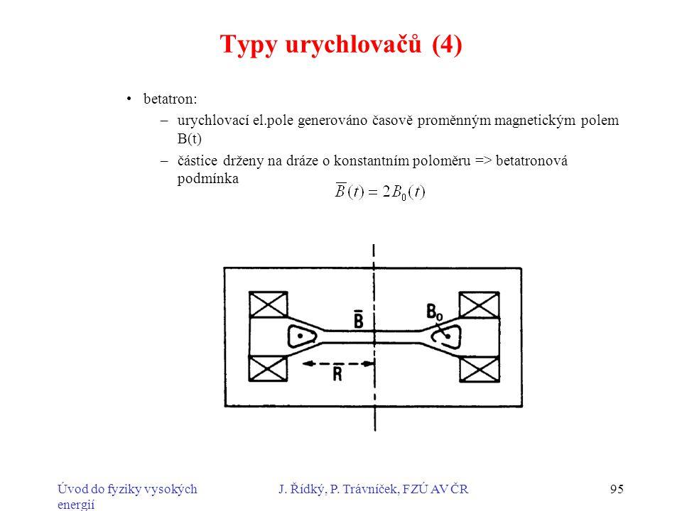 Úvod do fyziky vysokých energií J. Řídký, P. Trávníček, FZÚ AV ČR95 Typy urychlovačů (4) betatron: –urychlovací el.pole generováno časově proměnným ma