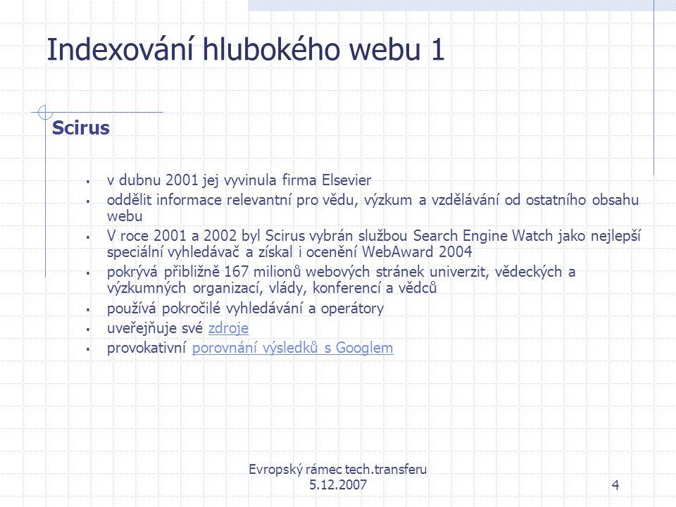 Evropský rámec tech.transferu 5.12.20074 Indexování hlubokého webu 1 Scirus  v dubnu 2001 jej vyvinula firma Elsevier  oddělit informace relevantní pro vědu, výzkum a vzdělávání od ostatního obsahu webu  V roce 2001 a 2002 byl Scirus vybrán službou Search Engine Watch jako nejlepší speciální vyhledávač a získal i ocenění WebAward 2004  pokrývá přibližně 167 milionů webových stránek univerzit, vědeckých a výzkumných organizací, vlády, konferencí a vědců  používá pokročilé vyhledávání a operátory  uveřejňuje své zdrojezdroje  provokativní porovnání výsledků s Googlemporovnání výsledků s Googlem