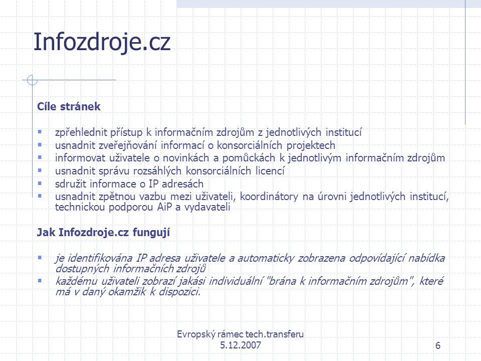 Evropský rámec tech.transferu 5.12.20076 Infozdroje.cz Cíle stránek  zpřehlednit přístup k informačním zdrojům z jednotlivých institucí  usnadnit zveřejňování informací o konsorciálních projektech  informovat uživatele o novinkách a pomůckách k jednotlivým informačním zdrojům  usnadnit správu rozsáhlých konsorciálních licencí  sdružit informace o IP adresách  usnadnit zpětnou vazbu mezi uživateli, koordinátory na úrovni jednotlivých institucí, technickou podporou AiP a vydavateli Jak Infozdroje.cz fungují  je identifikována IP adresa uživatele a automaticky zobrazena odpovídající nabídka dostupných informačních zdrojů  každému uživateli zobrazí jakási individuální brána k informačním zdrojům , které má v daný okamžik k dispozici.