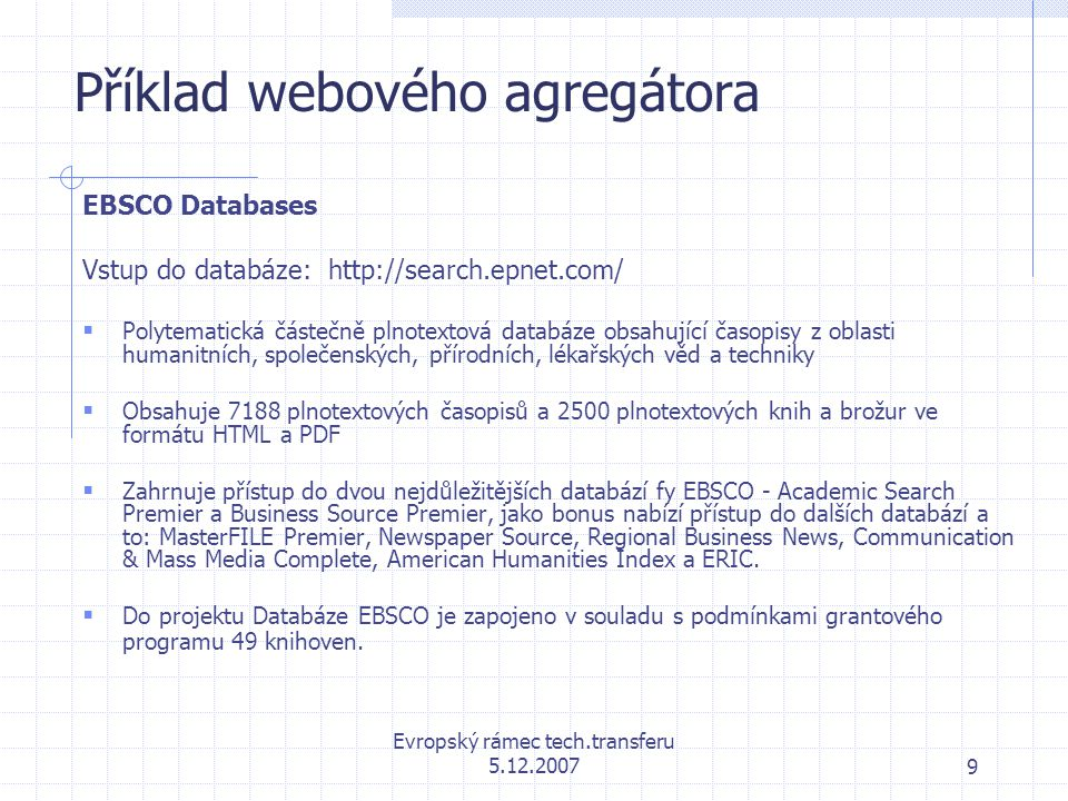Evropský rámec tech.transferu 5.12.20079 Příklad webového agregátora EBSCO Databases Vstup do databáze: http://search.epnet.com/  Polytematická částečně plnotextová databáze obsahující časopisy z oblasti humanitních, společenských, přírodních, lékařských věd a techniky  Obsahuje 7188 plnotextových časopisů a 2500 plnotextových knih a brožur ve formátu HTML a PDF  Zahrnuje přístup do dvou nejdůležitějších databází fy EBSCO - Academic Search Premier a Business Source Premier, jako bonus nabízí přístup do dalších databází a to: MasterFILE Premier, Newspaper Source, Regional Business News, Communication & Mass Media Complete, American Humanities Index a ERIC.