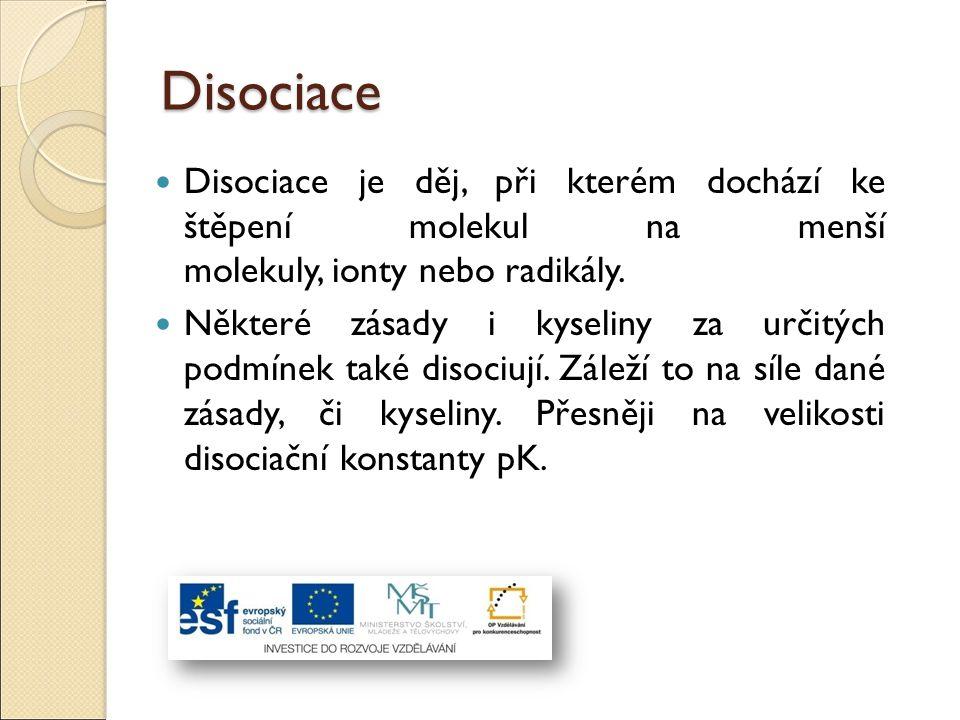 Disociace Disociace je děj, při kterém dochází ke štěpení molekul na menší molekuly, ionty nebo radikály. Některé zásady i kyseliny za určitých podmín