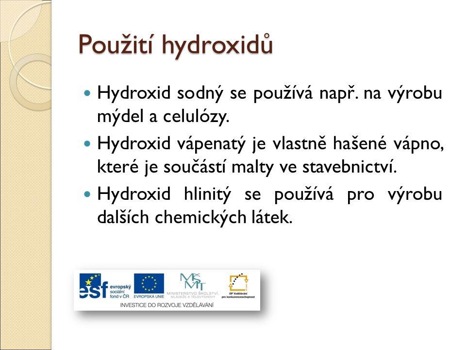 Použití hydroxidů Hydroxid sodný se používá např. na výrobu mýdel a celulózy. Hydroxid vápenatý je vlastně hašené vápno, které je součástí malty ve st
