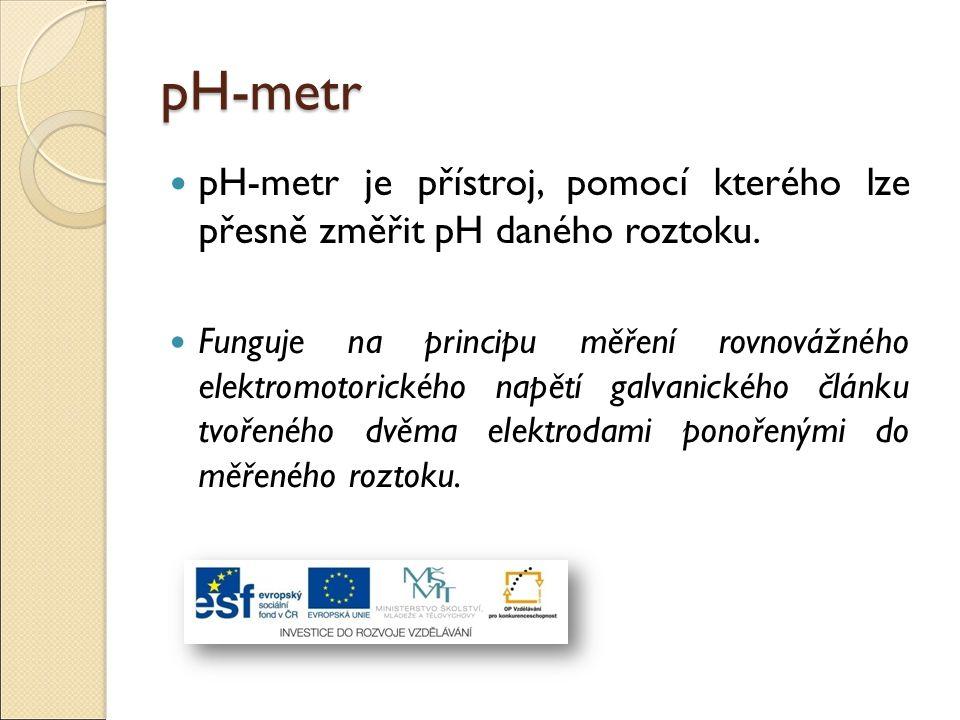 pH-metr pH-metr je přístroj, pomocí kterého lze přesně změřit pH daného roztoku. Funguje na principu měření rovnovážného elektromotorického napětí gal